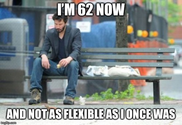 Sad Keanu Meme | I'M 62 NOW AND NOT AS FLEXIBLE AS I ONCE WAS | image tagged in memes,sad keanu | made w/ Imgflip meme maker