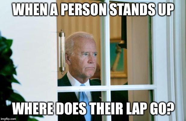The great philosophical question of our time | WHEN A PERSON STANDS UP WHERE DOES THEIR LAP GO? | image tagged in sad joe biden,memes | made w/ Imgflip meme maker