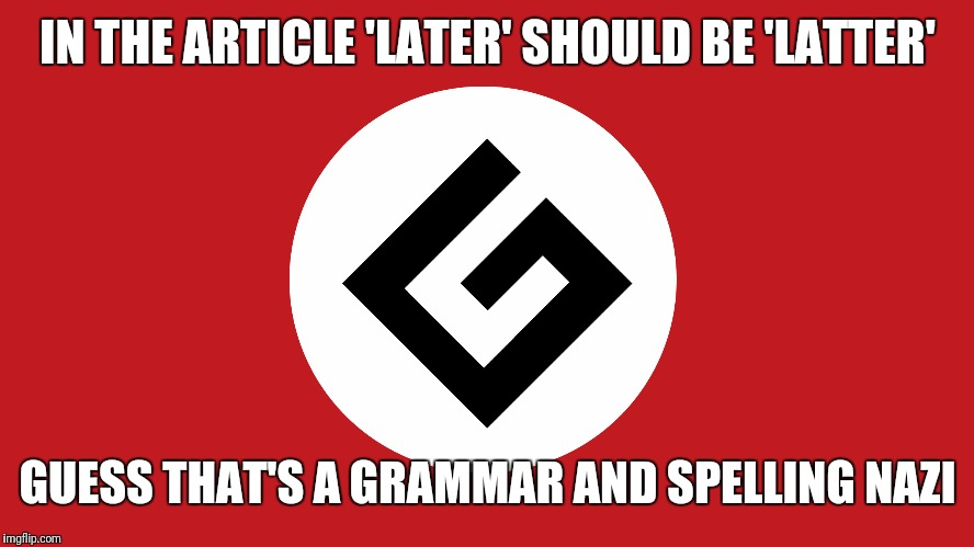 IN THE ARTICLE 'LATER' SHOULD BE 'LATTER' GUESS THAT'S A GRAMMAR AND SPELLING NAZI | made w/ Imgflip meme maker