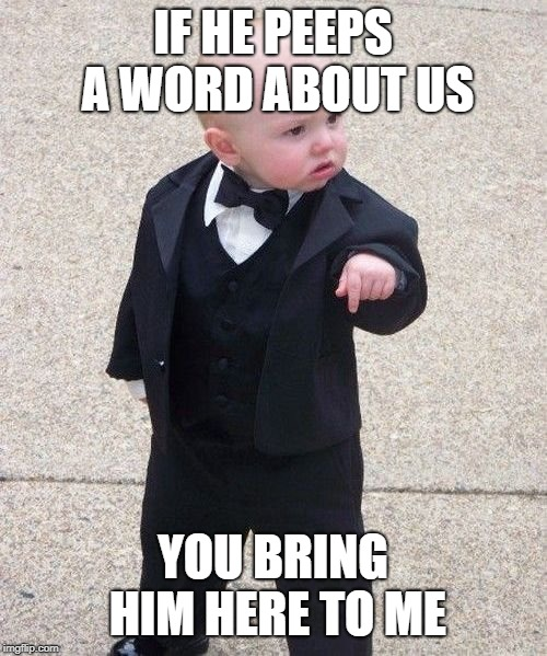 Baby Godfather Meme | IF HE PEEPS A WORD ABOUT US YOU BRING HIM HERE TO ME | image tagged in memes,baby godfather | made w/ Imgflip meme maker