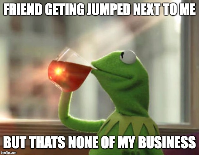 But Thats None Of My Business (Neutral) | FRIEND GETING JUMPED NEXT TO ME BUT THATS NONE OF MY BUSINESS | image tagged in memes,but thats none of my business neutral | made w/ Imgflip meme maker