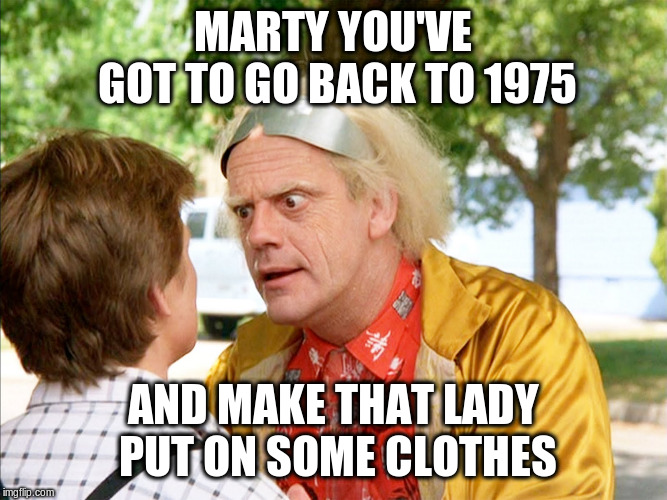 MARTY YOU'VE GOT TO GO BACK TO 1975 AND MAKE THAT LADY PUT ON SOME CLOTHES | image tagged in back to the future | made w/ Imgflip meme maker