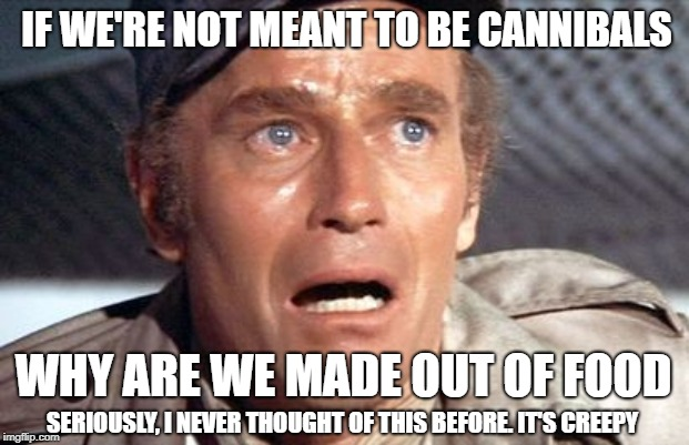 I eat cannibal | IF WE'RE NOT MEANT TO BE CANNIBALS WHY ARE WE MADE OUT OF FOOD SERIOUSLY, I NEVER THOUGHT OF THIS BEFORE. IT'S CREEPY | image tagged in soylent green,meme,cannibalism,food | made w/ Imgflip meme maker