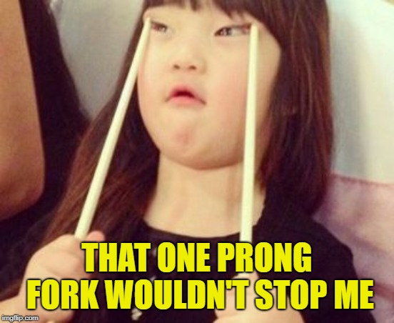Chinese chopstick | THAT ONE PRONG FORK WOULDN'T STOP ME | image tagged in chinese chopstick | made w/ Imgflip meme maker