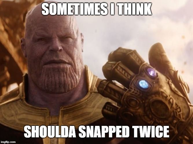 Would there be nothing or only 25 percent left? | SOMETIMES I THINK SHOULDA SNAPPED TWICE | image tagged in thanos smile,memes,snap,infinity war | made w/ Imgflip meme maker