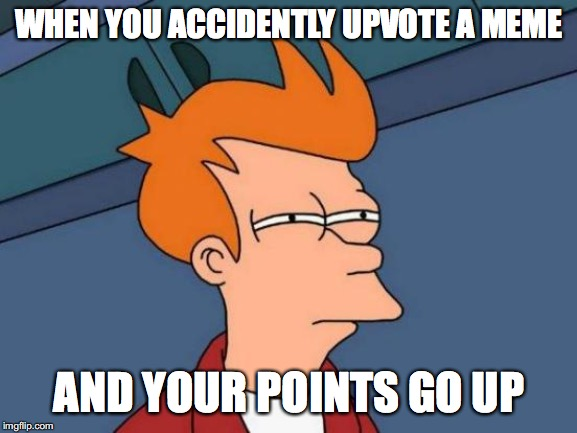 Futurama Fry Meme | WHEN YOU ACCIDENTLY UPVOTE A MEME AND YOUR POINTS GO UP | image tagged in memes,futurama fry | made w/ Imgflip meme maker