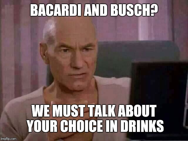 Ewww | BACARDI AND BUSCH? WE MUST TALK ABOUT YOUR CHOICE IN DRINKS | image tagged in ewww | made w/ Imgflip meme maker