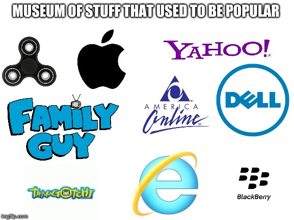 stuff that used to be popular | MUSEUM OF STUFF THAT USED TO BE POPULAR | image tagged in internet explorer,aol,dell,family guy,fidget spinner,apple | made w/ Imgflip meme maker