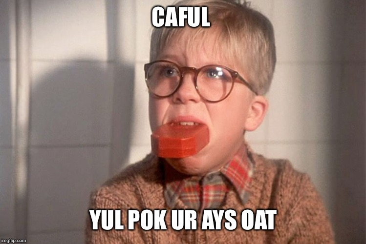 christmas story ralphie bar soap in mouth | CAFUL YUL POK UR AYS OAT | image tagged in christmas story ralphie bar soap in mouth | made w/ Imgflip meme maker