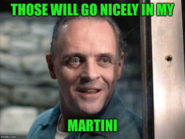 Hannibal Lecter | THOSE WILL GO NICELY IN MY MARTINI | image tagged in hannibal lecter | made w/ Imgflip meme maker
