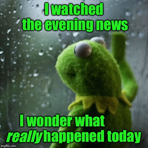 News spin | I watched the evening news I wonder what                       happened today really | image tagged in sometimes i wonder,mainstream media,fake news | made w/ Imgflip meme maker