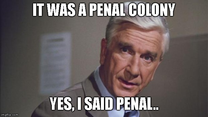 police squad | IT WAS A PENAL COLONY YES, I SAID PENAL.. | image tagged in police squad | made w/ Imgflip meme maker
