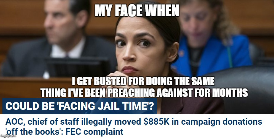 MY FACE WHEN I GET BUSTED FOR DOING THE SAME THING I'VE BEEN PREACHING AGAINST FOR MONTHS | image tagged in alexandria ocasio-cortez,campaign finance crimes,hypocrisy | made w/ Imgflip meme maker