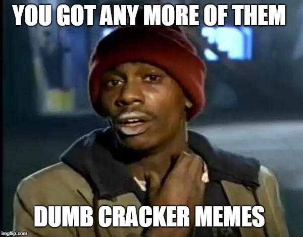 Y'all Got Any More Of That | YOU GOT ANY MORE OF THEM DUMB CRACKER MEMES | image tagged in memes,y'all got any more of that | made w/ Imgflip meme maker