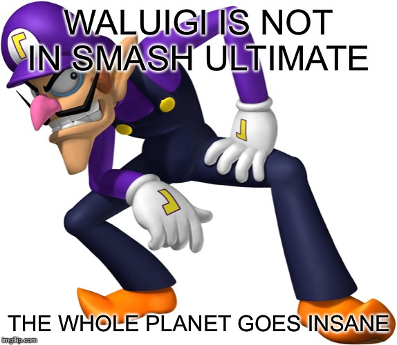 Waluigi | WALUIGI IS NOT IN SMASH ULTIMATE THE WHOLE PLANET GOES INSANE | image tagged in waluigi | made w/ Imgflip meme maker