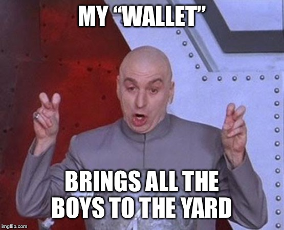 "Dr Evil Laser Meme | MY ""WALLET"" BRINGS ALL THE BOYS TO THE YARD 