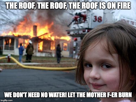 The Roof | THE ROOF, THE ROOF, THE ROOF IS ON FIRE WE DON'T NEED NO WATER! LET THE MOTHER F-ER BURN | image tagged in memes,disaster girl,funny memes,ooops | made w/ Imgflip meme maker