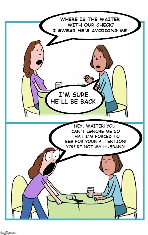 Check please. | WHERE IS THE WAITER WITH OUR CHECK? I SWEAR HE'S AVOIDING ME. I'M SURE HE'LL BE BACK- HEY, WAITER! YOU CAN'T IGNORE ME SO THAT I'M FORCED TO | image tagged in two women cartoon 2 panel surprised blank,restaurant,waiter,check please,memes,funny | made w/ Imgflip meme maker