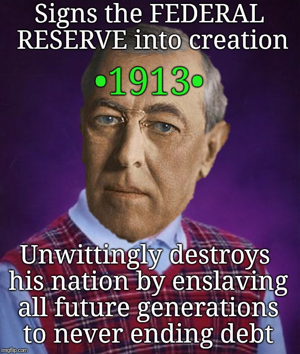 Hidden history... | Signs the FEDERAL RESERVE into creation •1913• Unwittingly destroys his nation by enslaving all future generations to never ending debt | image tagged in history,federal reserve,national debt,money,justjeff,bankers | made w/ Imgflip meme maker
