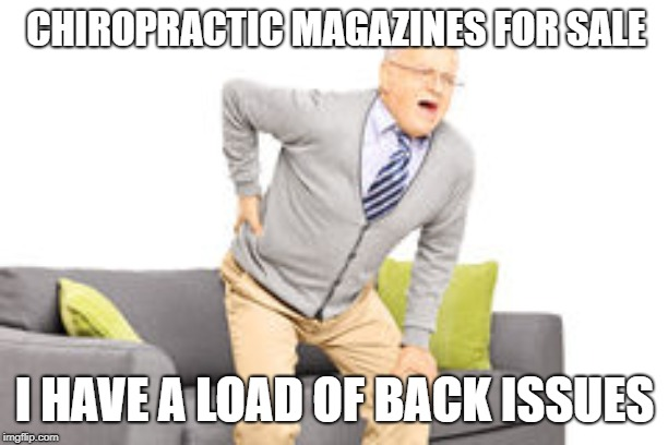 old man back pain |  CHIROPRACTIC MAGAZINES FOR SALE; I HAVE A LOAD OF BACK ISSUES | image tagged in old man back pain | made w/ Imgflip meme maker