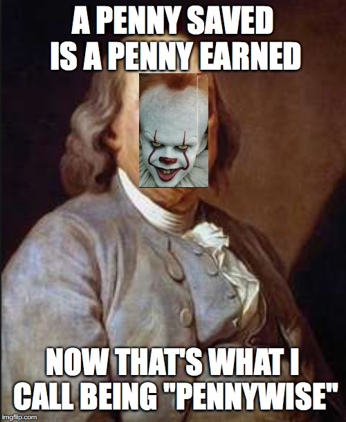 "Pennywise ben franklin | A PENNY SAVED IS A PENNY EARNED NOW THAT'S WHAT I CALL BEING ""PENNYWISE"" 