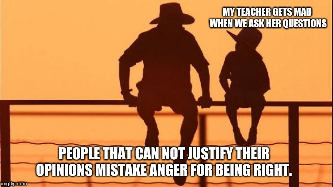 Cowboy Wisdom, anger is not discussion  | MY TEACHER GETS MAD WHEN WE ASK HER QUESTIONS PEOPLE THAT CAN NOT JUSTIFY THEIR OPINIONS MISTAKE ANGER FOR BEING RIGHT. | image tagged in cowboy father and son,cowboy wisdom,ander is not discussion | made w/ Imgflip meme maker
