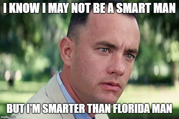 Forrest gump | I KNOW I MAY NOT BE A SMART MAN BUT I'M SMARTER THAN FLORIDA MAN | image tagged in forrest gump | made w/ Imgflip meme maker