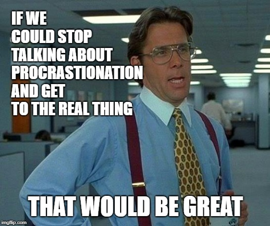 Always talk talk talk, never do | IF WE COULD STOP TALKING ABOUT PROCRASTIONATION AND GET TO THE REAL THING THAT WOULD BE GREAT | image tagged in memes,that would be great,procrastination,cut to the chase | made w/ Imgflip meme maker