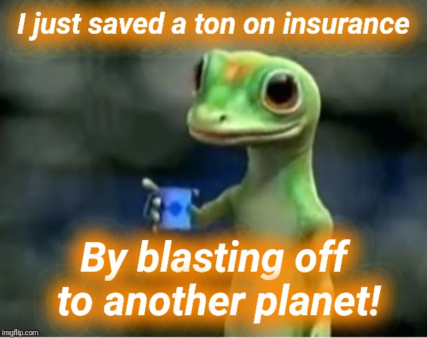 Geico Gecko | I just saved a ton on insurance By blasting off to another planet! | image tagged in geico gecko | made w/ Imgflip meme maker