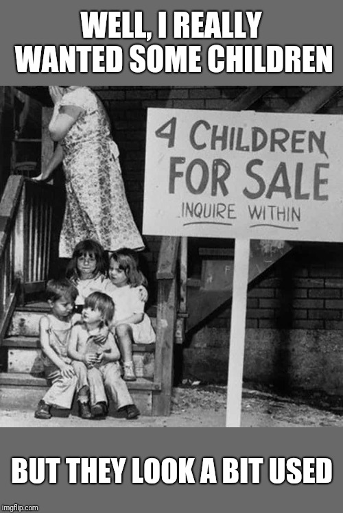 WELL, I REALLY WANTED SOME CHILDREN; BUT THEY LOOK A BIT USED | image tagged in vintage,dirty,children | made w/ Imgflip meme maker