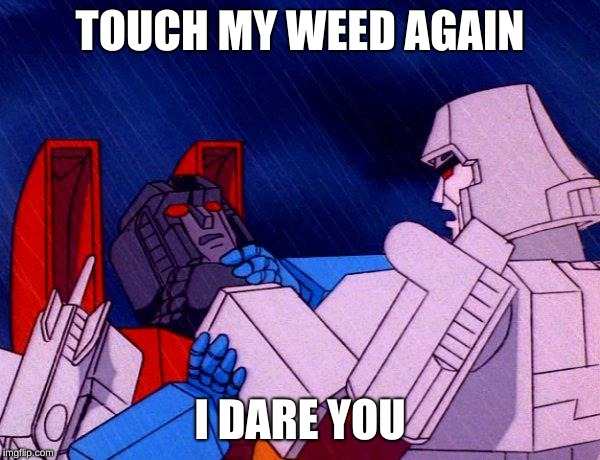 Transformers Megatron and Starscream | TOUCH MY WEED AGAIN I DARE YOU | image tagged in transformers megatron and starscream | made w/ Imgflip meme maker