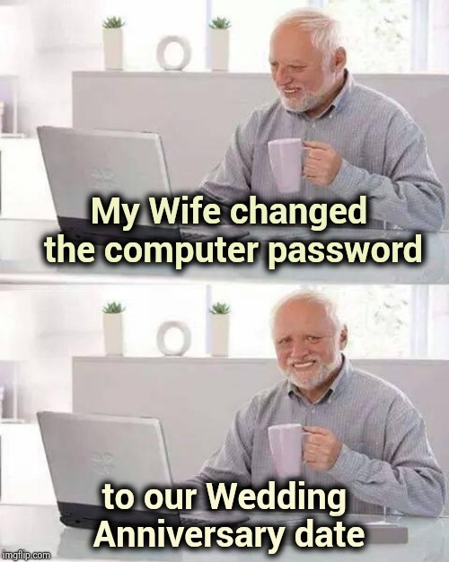 You better never forget it again |  My Wife changed the computer password; to our Wedding Anniversary date | image tagged in memes,hide the pain harold,bliss,marriage,cloud strife,gifts | made w/ Imgflip meme maker