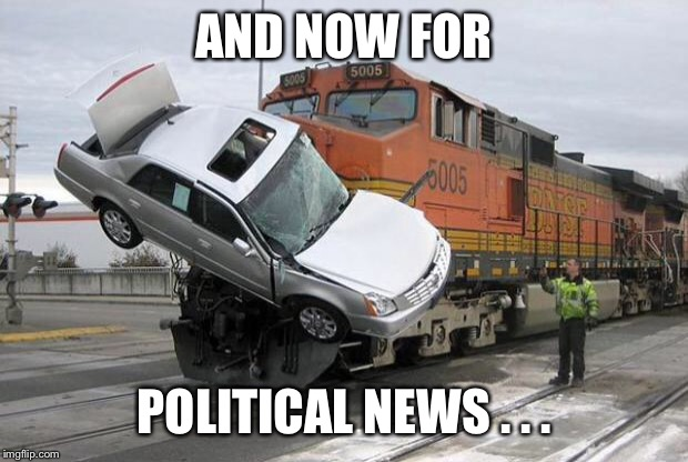 disaster train | AND NOW FOR POLITICAL NEWS . . . | image tagged in disaster train | made w/ Imgflip meme maker