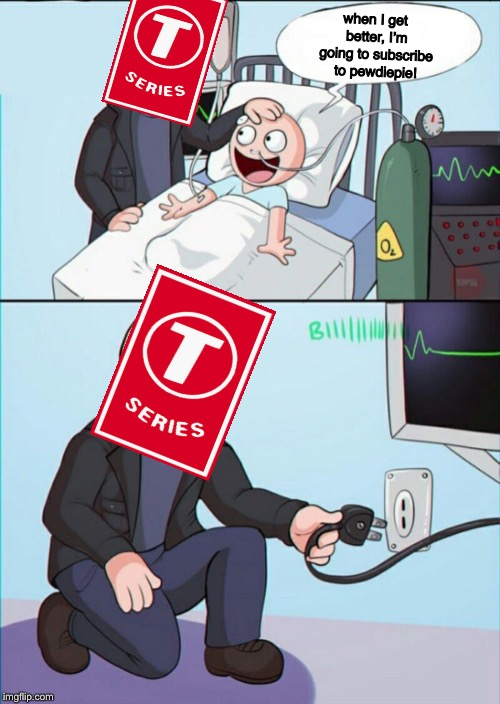 t-series's son | when I get better, I'm going to subscribe to pewdiepie! | image tagged in pull the plug 1,t-series | made w/ Imgflip meme maker
