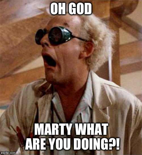 OH GOD MARTY WHAT ARE YOU DOING?! | image tagged in doc brown | made w/ Imgflip meme maker
