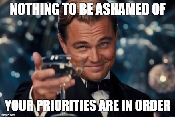 Leonardo Dicaprio Cheers Meme | NOTHING TO BE ASHAMED OF YOUR PRIORITIES ARE IN ORDER | image tagged in memes,leonardo dicaprio cheers | made w/ Imgflip meme maker