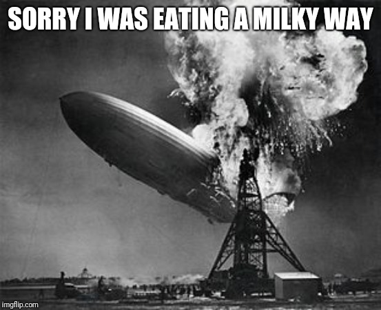 Sorry, I was eating a milky way |  SORRY I WAS EATING A MILKY WAY | image tagged in disaster,hindenburg,milky way,sorry,commercial,commercials | made w/ Imgflip meme maker
