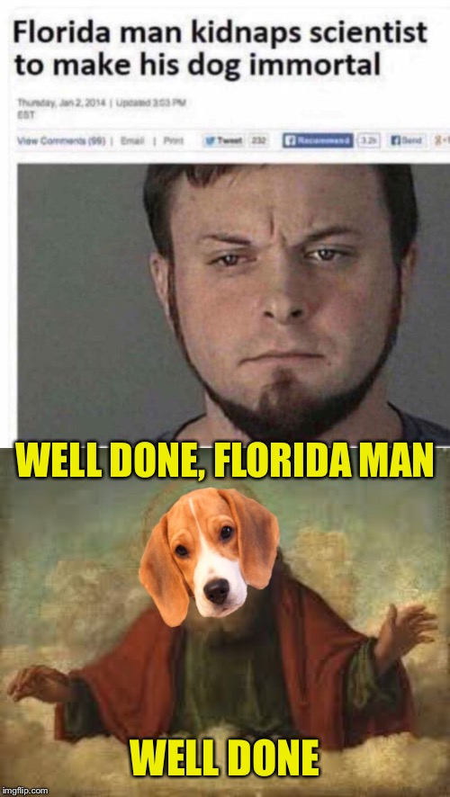 Almighty Dog |  WELL DONE, FLORIDA MAN; WELL DONE | image tagged in florida man,kidnapping,scientist,dog,god | made w/ Imgflip meme maker
