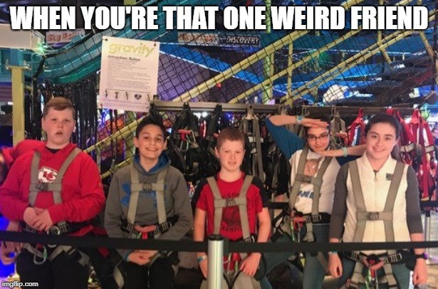 That one weird friend | WHEN YOU'RE THAT ONE WEIRD FRIEND | image tagged in weird,friend | made w/ Imgflip meme maker