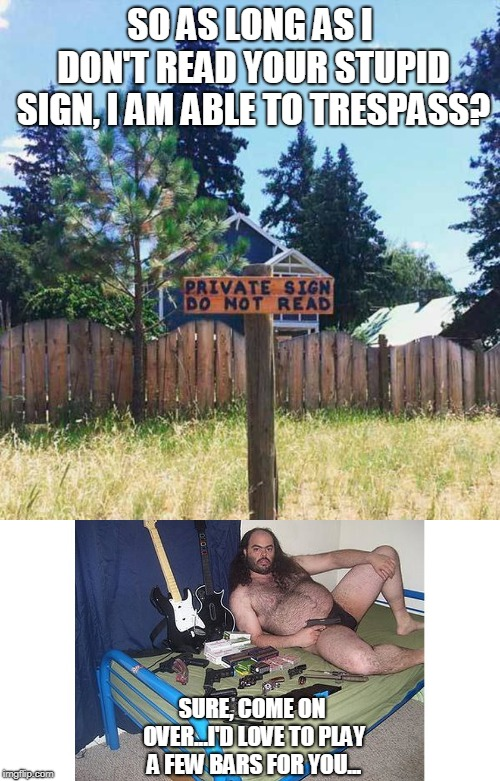 invitation to rock'n'roll heaven |  SO AS LONG AS I DON'T READ YOUR STUPID SIGN, I AM ABLE TO TRESPASS? SURE, COME ON OVER...I'D LOVE TO PLAY A FEW BARS FOR YOU... | image tagged in redneck,shotgun,signs,sign,funny signs | made w/ Imgflip meme maker