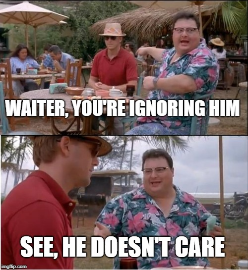 See Nobody Cares Meme | WAITER, YOU'RE IGNORING HIM SEE, HE DOESN'T CARE | image tagged in memes,see nobody cares | made w/ Imgflip meme maker