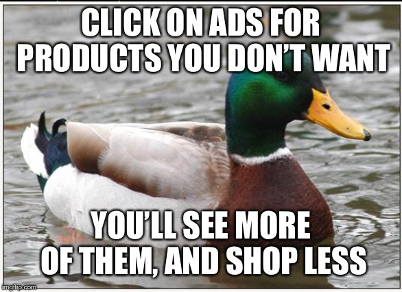 Actual Advice Mallard | CLICK ON ADS FOR PRODUCTS YOU DON'T WANT YOU'LL SEE MORE OF THEM, AND SHOP LESS | image tagged in memes,actual advice mallard,AdviceAnimals | made w/ Imgflip meme maker