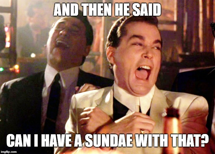 AND THEN HE SAID CAN I HAVE A SUNDAE WITH THAT? | image tagged in memes,good fellas hilarious | made w/ Imgflip meme maker