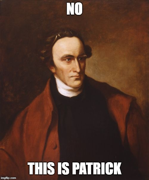 Patrick Henry |  NO; THIS IS PATRICK | image tagged in memes,patrick henry | made w/ Imgflip meme maker