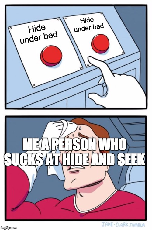 Two Buttons Meme | Hide under bed Hide under bed ME A PERSON WHO SUCKS AT HIDE AND SEEK | image tagged in memes,two buttons | made w/ Imgflip meme maker