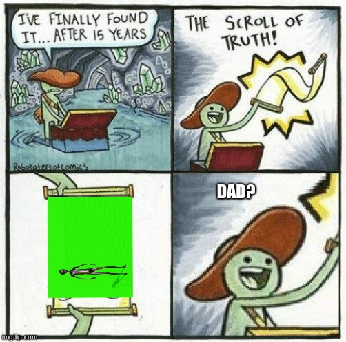 The REAL SCROOLLL OF TRUTH |  DAD? | image tagged in howard,aliens | made w/ Imgflip meme maker