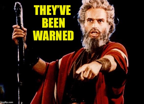 Angry Old Moses | THEY'VE BEEN WARNED | image tagged in angry old moses | made w/ Imgflip meme maker