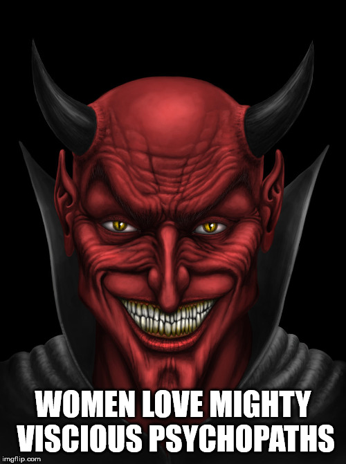 Sad but true. | WOMEN LOVE MIGHTY VISCIOUS PSYCHOPATHS | image tagged in dancing with the devil,the devil,mighty,psychopath,sexual narcissism,women | made w/ Imgflip meme maker