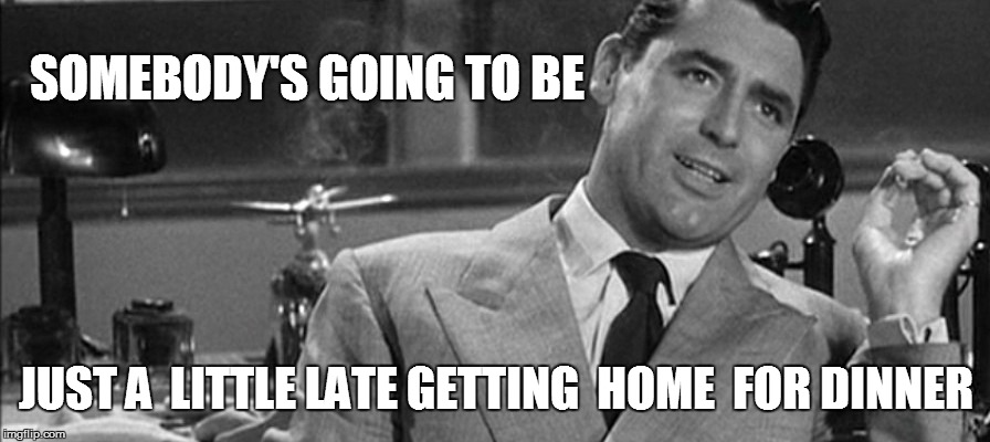 SOMEBODY'S GOING TO BE JUST A  LITTLE LATE GETTING  HOME  FOR DINNER | made w/ Imgflip meme maker