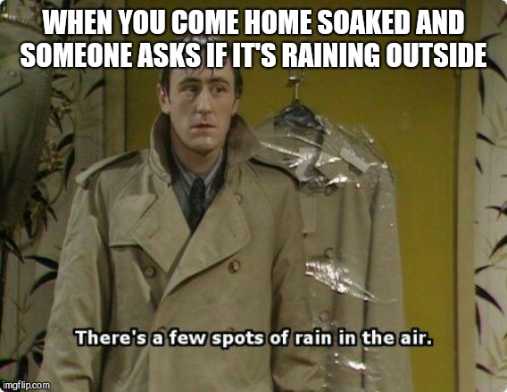 WHEN YOU COME HOME SOAKED AND SOMEONE ASKS IF IT'S RAINING OUTSIDE | image tagged in only fools and horses | made w/ Imgflip meme maker